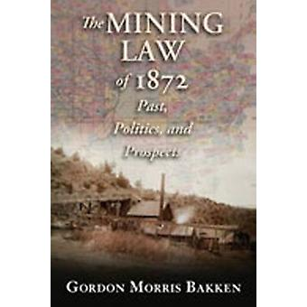 The Mining Law of 1872 - Past - Politics - and Prospects by Gordon Mor