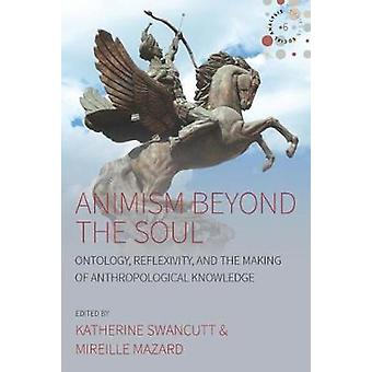 Animism beyond the Soul - Ontology - Reflexivity - and the Making of A
