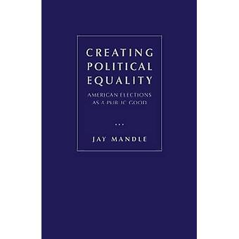 Creating Political Equality - American Elections as a Public Good by J