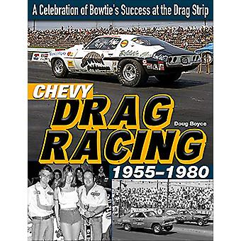 Chevy Drag Racing 1955-1980 - A Celebration of the Bowtie's Success Du