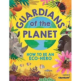 Guardians of the Planet How to be an EcoHero in support of Client Earth