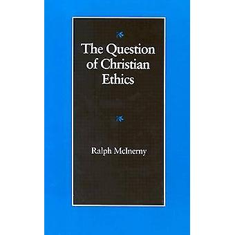 The Question of Christian Ethics by Ralph McInerny - 9780813207711 Bo