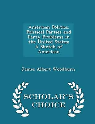 American Politics. Political Parties and Party Problems in the United States A Sketch of American  Scholars Choice Edition by Woodburn & James Albert