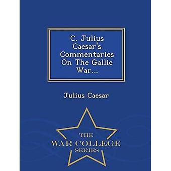 C. Julius Caesars kommentarer på den galliske krigen...  War College-serien av Julius Cæsar