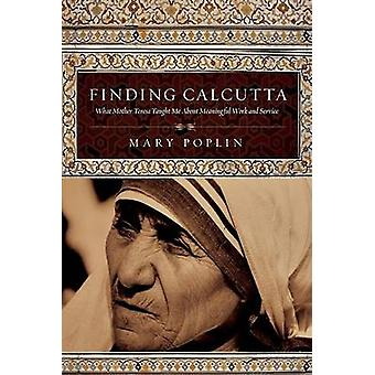 Finding Calcutta - What Mother Teresa Taught Me about Meaningful Work