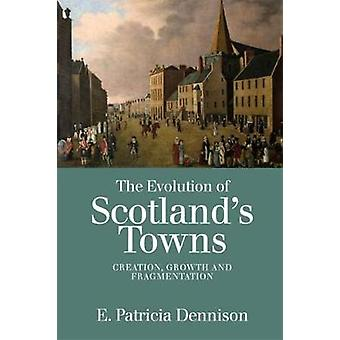 The Evolution of Scotland's Towns - Creation - Growth and Fragmentatio