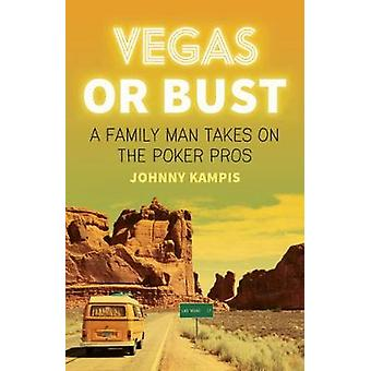 Vegas Or Bust - A Family Man Takes On the Poker Pros by Johnny Kampis