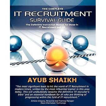 The Complete IT Recruitment Survival Guide  The Ultimate Instruction Manual for IT Recruitment Consultants and HR by Ayub Shaikh