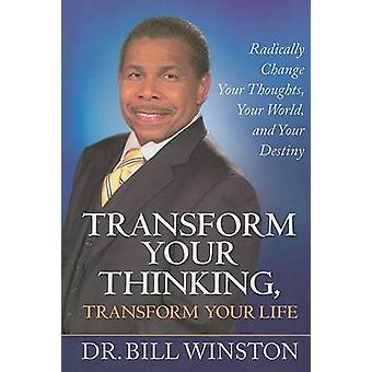 Transform Your Thinking Transform Your Life Radically Change Your Thoughts Your World and Your Destiny by Winston & Dr. Bill