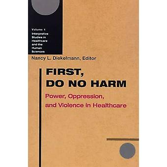 First Do No Harm Power Oppression and Violence in Healthcare by Diekelmann & Nancy L.