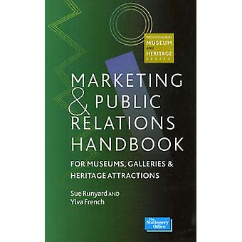 Marketing and Public Relations Handbook for Museums Galleries and Heritage Attractions by Sue RunyardYlva French