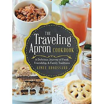 The Traveling Apron Cookbook A Delicious Journey of Food Friendship  Family Traditions by Broussard & Aimee