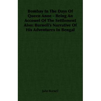 Bombay In The Days Of Queen Anne  Being An Account Of The Settlement Also Burnells Narrative Of His Adventures In Bengal by Burnell & John