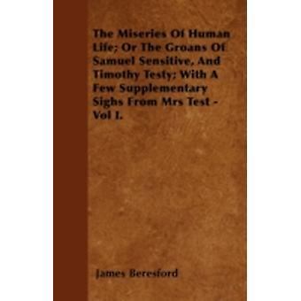 The Miseries Of Human Life Or The Groans Of Samuel Sensitive And Timothy Testy With A Few Supplementary Sighs From Mrs Test  Vol I. by Beresford & James