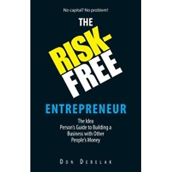 The RiskFree Entrepreneur The Idea Persons Guide to Building a Business with Other Peoples Money by Debelak & Don