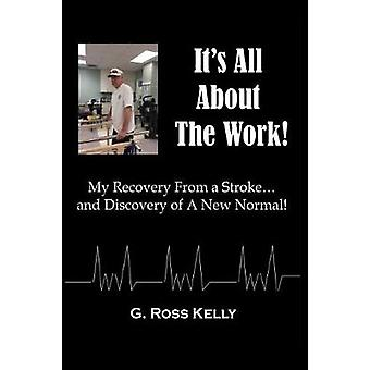 Its All About The Work My Recovery From A Stroke and Discovery of A New Normal by Kelly & G. Ross