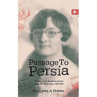 Passage to Persia  Writings of an American Doctor During Her Life in Iran 19291957 by Frame & Margaret a.