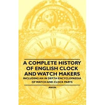 A Complete History of English Clock and Watch Makers  Including an in Depth Encyclopaedia of Watch and Clock Parts by Anon.