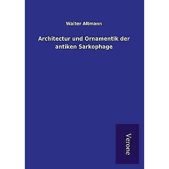Architectur und Ornamentik der antiken Sarkophage by Altmann & Walter