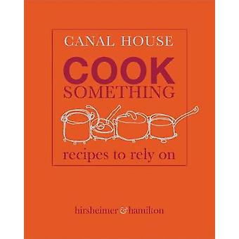 Canal House - Cook Something - Recipes to Rely On by Christopher Hirshe
