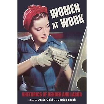 Women at Work - Rhetorics of Gender and Labor by David Gold - 97808229