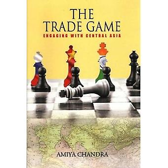 THE TRADE GAME - - Engaging with Central Asia by Amiya Chandra - 978938