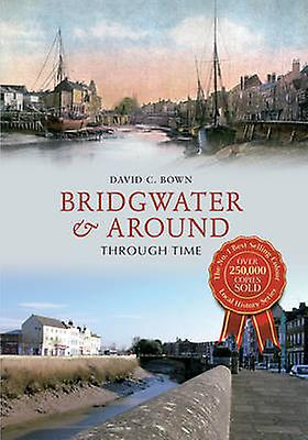 Bridgwater & Around Through Time by David C. Bown - 9781445616131 Book