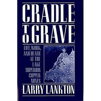 Cradle to Grave Life Work and Death at the Lake Superior Copper Mines by Lankton & Larry D.
