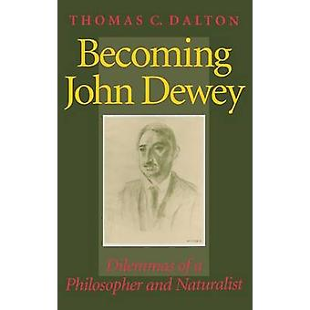 Becoming John Dewey Dilemmas of a Philosopher and Naturalist by Dalton & Thomas