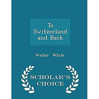 To Switzerland and Back  Scholars Choice Edition by White & Walter