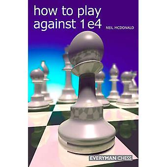 How to Play against 1 e4 by McDonald & Neil