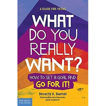 What Do You Really Want? - How to Set a Goal and Go for it! A Guide fo