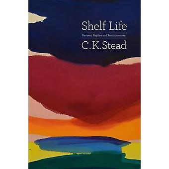 Shelf Life - Reviews - Replies and Reminiscences by C. K. Stead - 9781