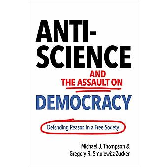 AntiScience and the Assault on Democracy  Defending Reason in a Free Society by Michael J Thompson