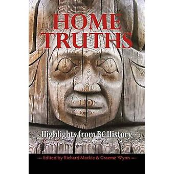 Home Truths  Highlights from BC History by Edited by Graeme Wynn Edited by Richard Mackie