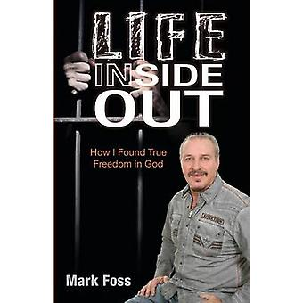 Life Inside Out How I Found True Freedom in God by Foss & Mark