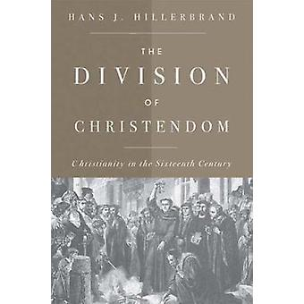 The Division of Christendom Christianity in the Sixteenth Century by Hillerbrand & Hans J.