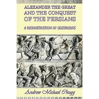 Alexander the Great and the Conquest of the Persians A Reconstruction of Cleitarchus by Chugg & Andrew