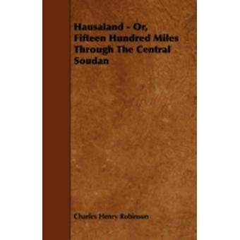Hausaland  Or Fifteen Hundred Miles Through the Central Soudan by Robinson & Charles Henry