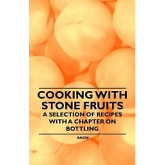 Cooking with Stone Fruits  A Selection of Recipes with a Chapter on Bottling by Anon.