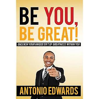 Be You Be Great  Unleash Your Unique Gift Of Greatness Within You by Edwards & Antonio
