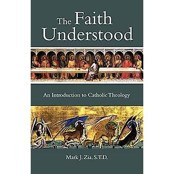 The Faith Understood An Introduction to Catholic Theology by Zia & Mark