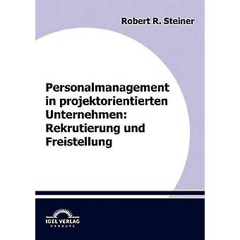 Personalmanagement in projektorientierten Unternehmen Rekrutierung und Freistellung by Steiner & Robert