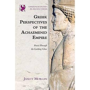 Greek Perspectives on the Achaemenid Empire - Persia Through the Looki