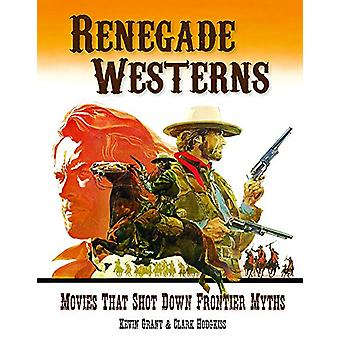 Renegade Westerns - Movies That Shot Down Frontier Myths by Clark Hodg