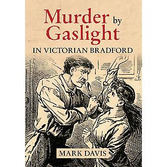 Murder by Gaslight in Victorian Bradford by Mark Davis - 978144562281