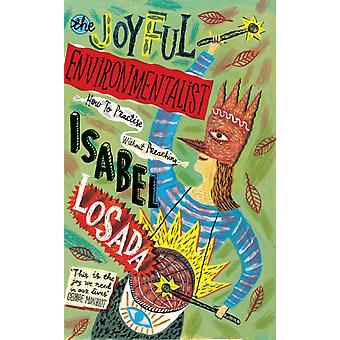 The Joyful Environmentalist  How to Practise without Preaching by Isabel Losada