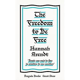 The Freedom to Be Free by Arendt & Hannah