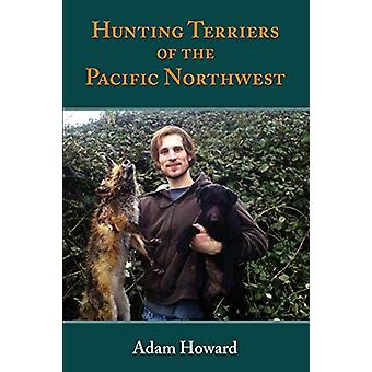 Hunting Terriers of the Pacific Northwest by Adam a Howard - 97819451