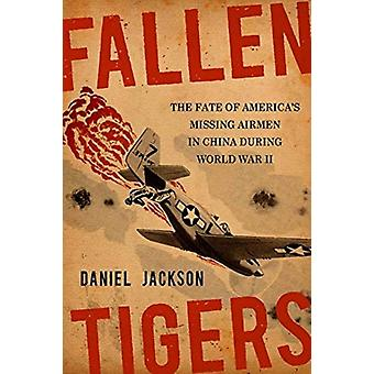 Fallen Tigers The Fate of Americas Missing Airmen in China During World War II by Daniel Jackson